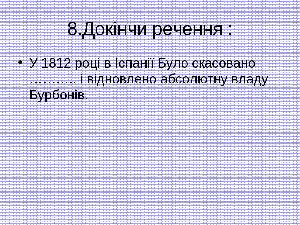 8.Докінчи речення : У 1812 році в Іспанії Було скасовано ……….. і відновлено а...