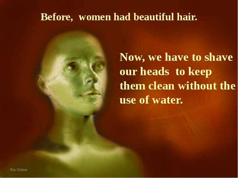 Before, women had beautiful hair. Now, we have to shave our heads to keep the...