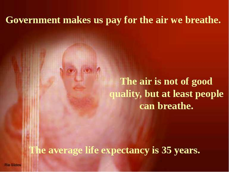 Government makes us pay for the air we breathe. The air is not of good qualit...