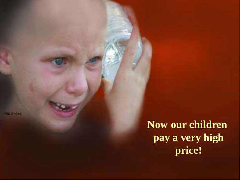 Now our children pay a very high price!