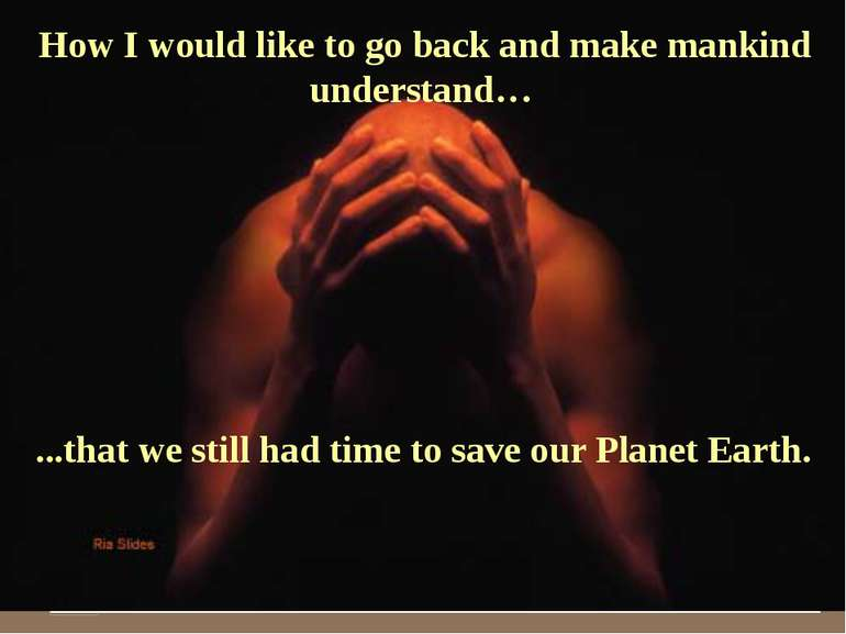 How I would like to go back and make mankind understand… ...that we still had...
