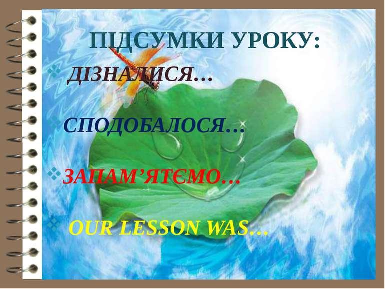 ПІДСУМКИ УРОКУ: ДІЗНАЛИСЯ… СПОДОБАЛОСЯ… ЗАПАМ'ЯТЄМО… OUR LESSON WAS…