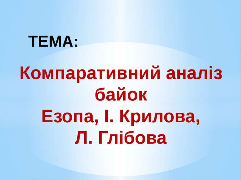 ТЕМА: Компаративний аналіз байок Езопа, І. Крилова, Л. Глібова
