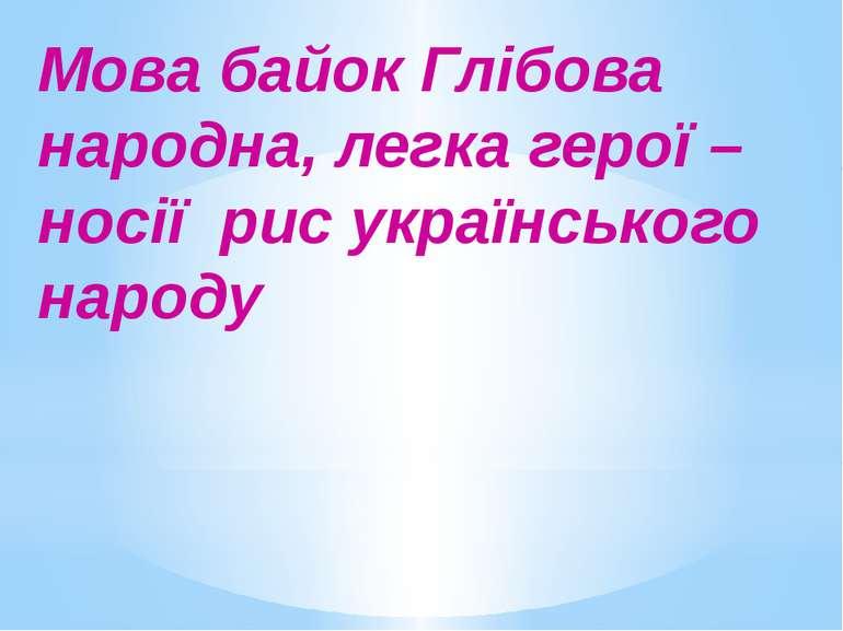 Мова байок Глібова народна, легка герої – носії рис українського народу