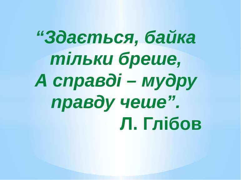 """""""Здається, байка тільки бреше, А справді – мудру правду чеше"""". Л. Глібов"""