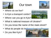 Our town Where do we live? Is Kyiv a transport centre? Where can you go in Ky...