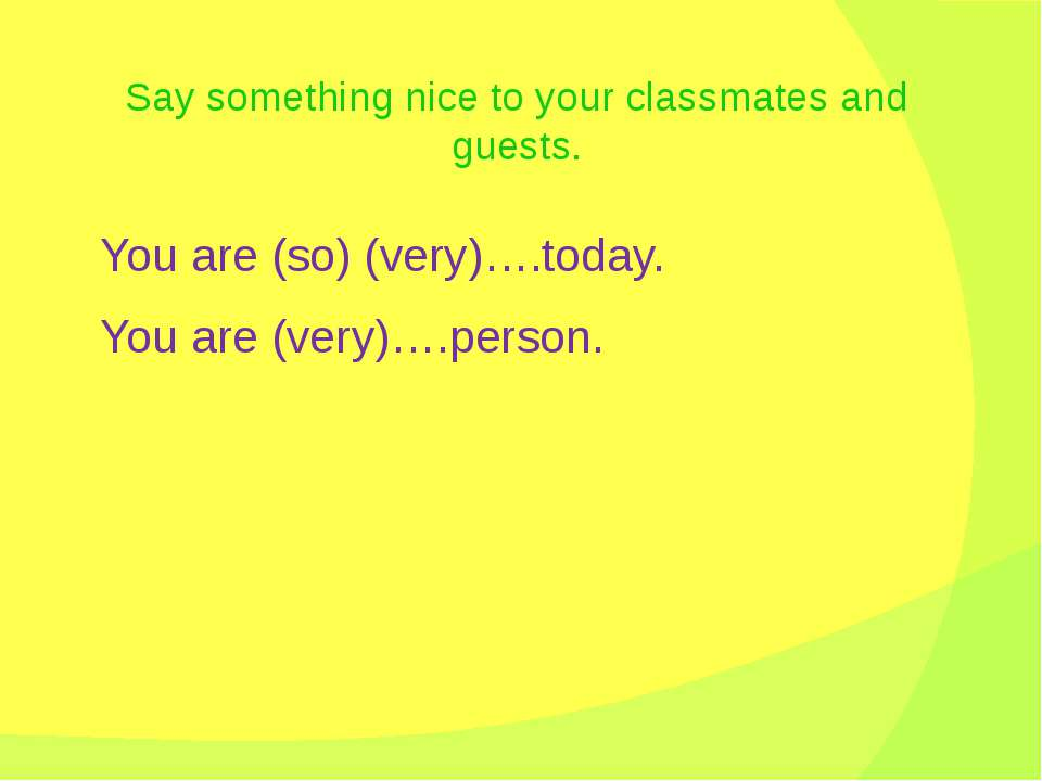Say something nice to your classmates and guests. You are (so) (very)….today....