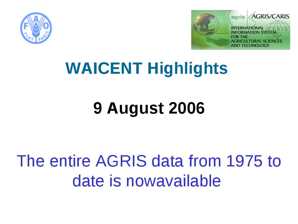 WAICENT Highlights 9 August 2006   The entire AGRIS data from 1975 to date ...
