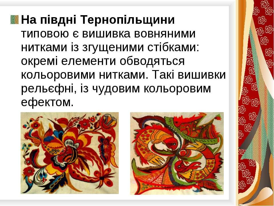 На півдні Тернопільщини типовою є вишивка вовняними нитками із згущеними стіб...