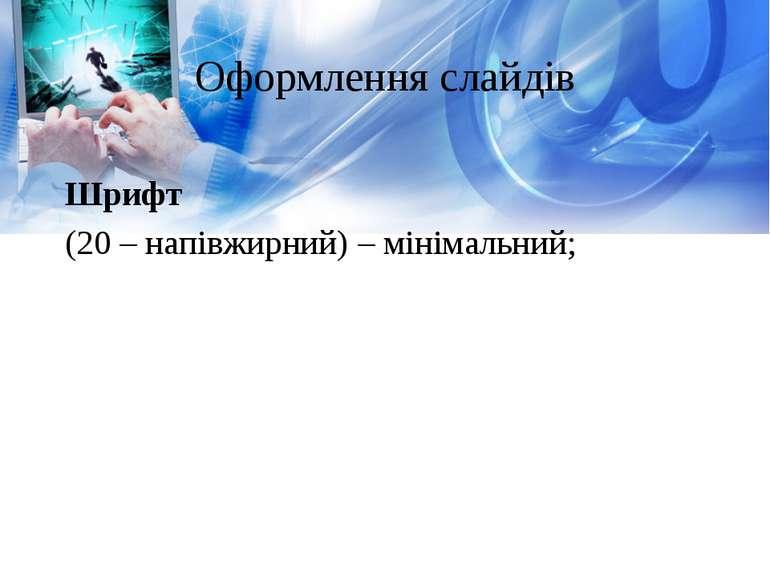 Оформлення слайдів Шрифт (20 – напівжирний) – мінімальний;