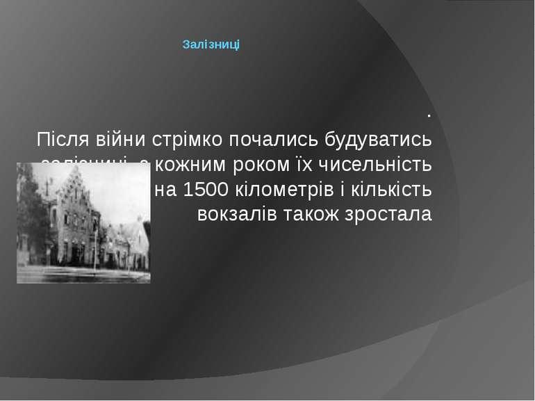 Залізниці . Після війни стрімко почались будуватись залізниці, з кожним роком...