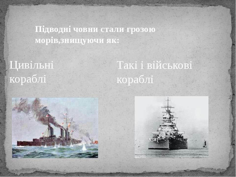 Підводні човни стали грозою морів,знищуючи як: Цивільні кораблі Такі і військ...