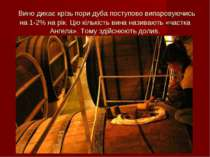 Вино дихає крізь пори дуба поступово випаровуючись на 1-2% на рік. Цю кількіс...