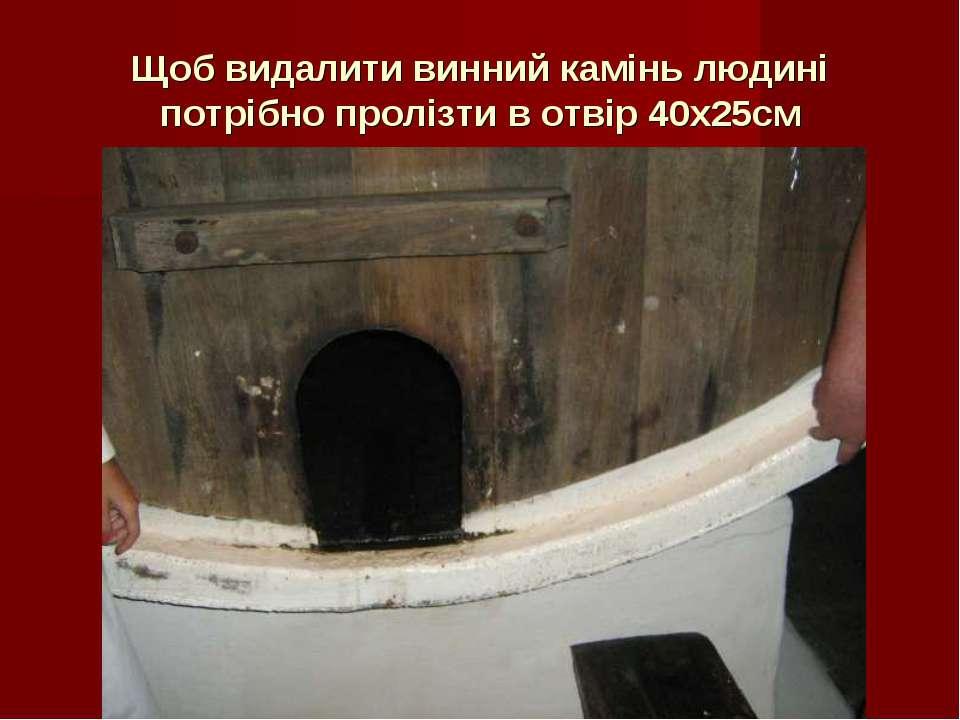 Щоб видалити винний камінь людині потрібно пролізти в отвір 40х25см