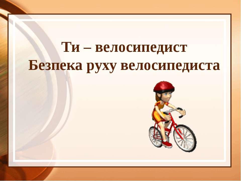 Ти – велосипедист Безпека руху велосипедиста