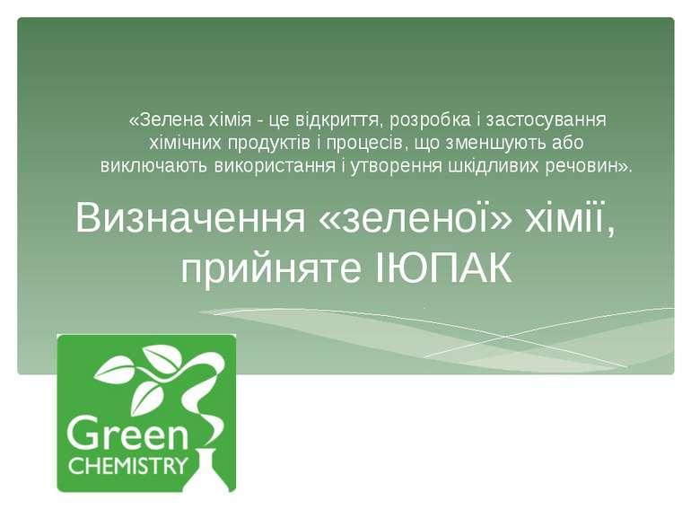 Визначення «зеленої» хімії, прийняте ІЮПАК «Зелена хімія - це відкриття, розр...