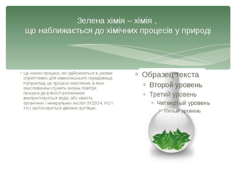 Зелена хімія – хімія , що наближається до хімічних процесів у природі Це хімі...
