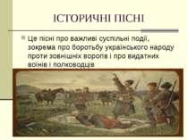 ІСТОРИЧНІ ПІСНІ Це пісні про важливі суспільні події, зокрема про боротьбу ук...
