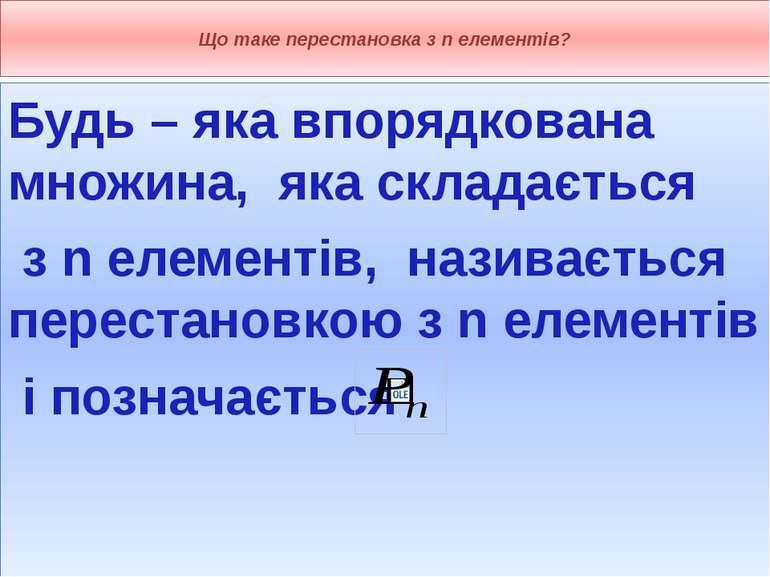 Що таке перестановка з n елементів? Будь – яка впорядкована множина, яка скла...