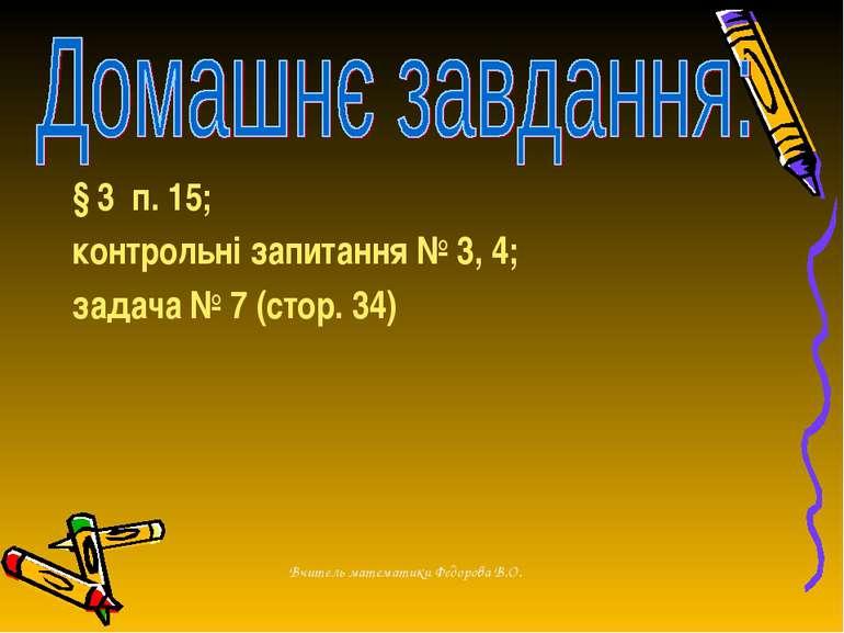 § 3 п. 15; контрольні запитання № 3, 4; задача № 7 (стор. 34) Вчитель математ...