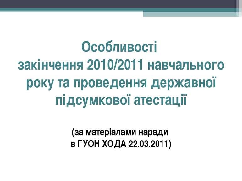 Особливості закінчення 2010/2011 навчального року та проведення державної під...