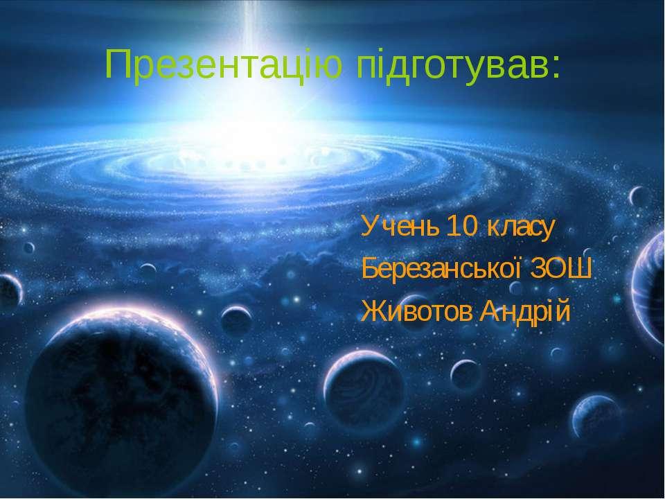 Презентацію підготував: Учень 10 класу Березанської ЗОШ Животов Андрій