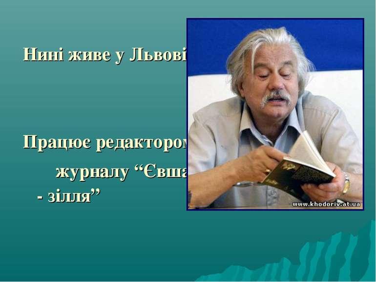 """Нині живе у Львові. Працює редактором журналу """"Євшан - зілля"""""""
