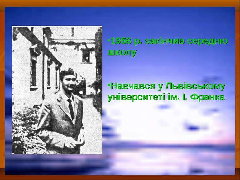 1956 р. закінчив середню школу Навчався у Львівському університеті ім. І. Франка