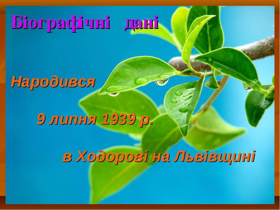 Біографічні дані Народився 9 липня 1939 р. в Ходорові на Львівщині