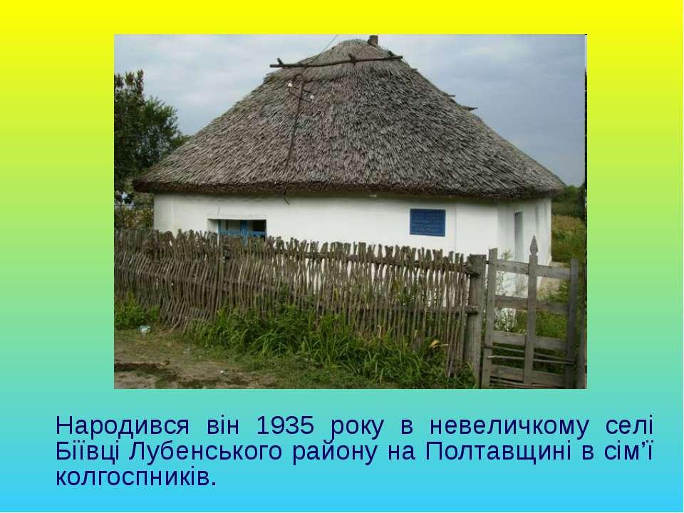Народився він 1935 року в невеличкому селі Біївці Лубенського району на Полта...