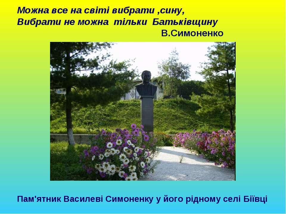 Можна все на світі вибрати ,сину, Вибрати не можна тільки Батьківщину В.Симон...