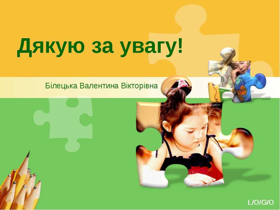 Дякую за увагу! Білецька Валентина Вікторівна www.themegallery.com L/O/G/O