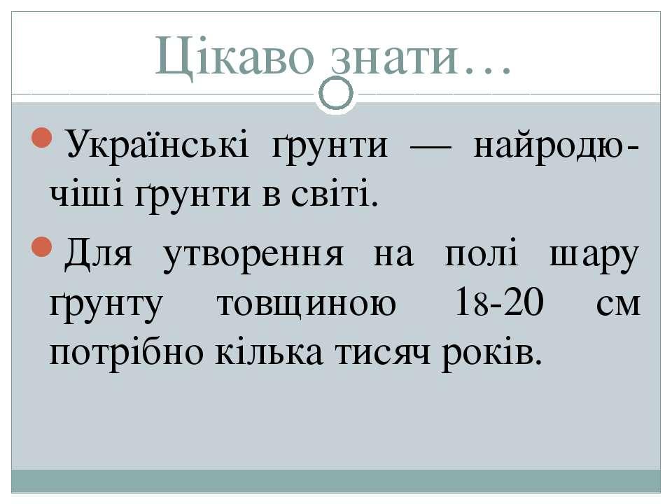 Цікаво знати… Українські ґрунти — найродю-чіші ґрунти в світі. Для утворення ...