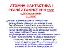 АТОМНА ФАНТАСТИКА І РЕАЛІЇ АТОМНОЇ ЕРИ УРОК – ДОСЛІДЖЕННЯ 11 КЛАС Досить ново...