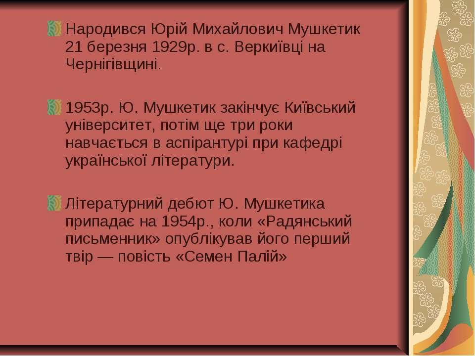 Народився Юрій Михайлович Мушкетик 21 березня 1929р. в с. Веркиївці на Черніг...