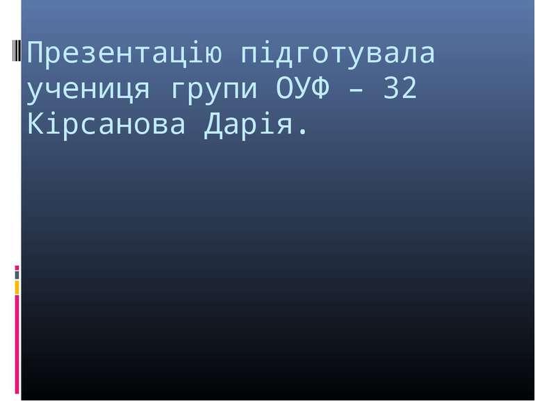 Презентацію підготувала учениця групи ОУФ – 32 Кірсанова Дарія.
