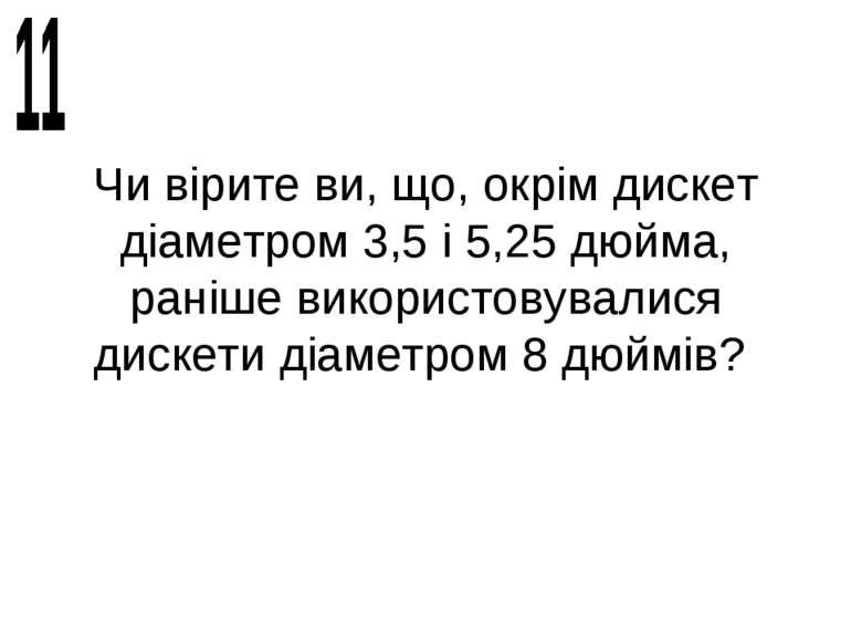 Чи вірите ви, що, окрім дискет діаметром 3,5 і 5,25 дюйма, раніше використову...