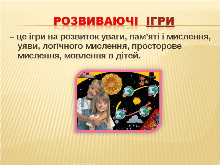 – це ігри на розвиток уваги, пам'яті і мислення, уяви, логічного мислення, пр...