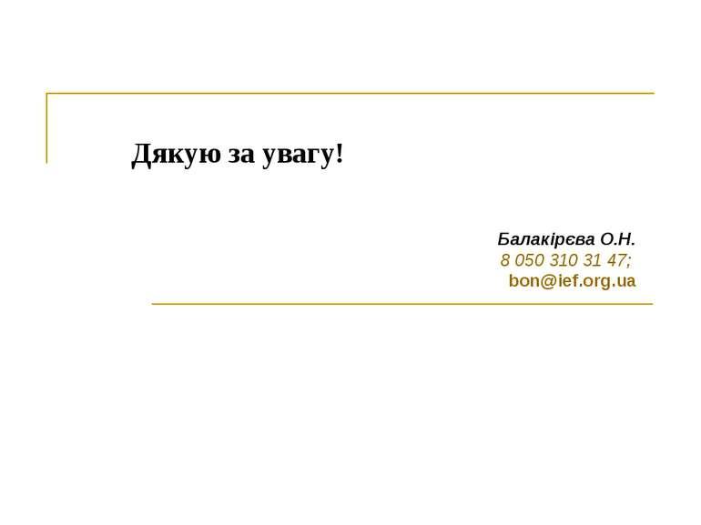 Дякую за увагу! Балакірєва О.Н. 8 050 310 31 47; bon@ief.org.ua