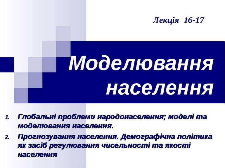 Моделювання населення Лекція 16-17 Глобальні проблеми народонаселення; моделі...