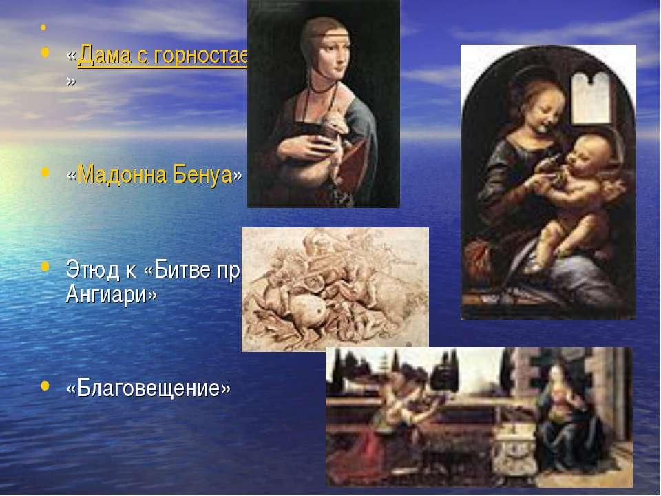 «Дама с горностаем» «Мадонна Бенуа» Этюд к «Битве при Ангиари» «Благовещение»