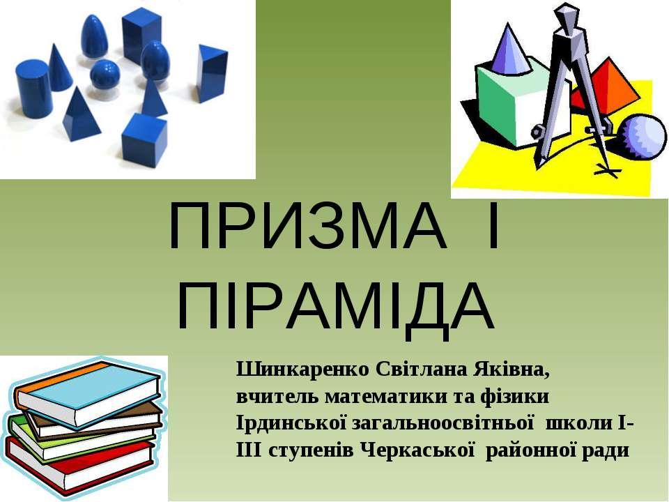 ПРИЗМА І ПІРАМІДА Шинкаренко Світлана Яківна, вчитель математики та фізики Ір...
