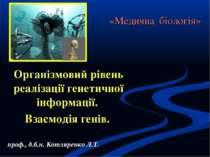 «Медична біологія» Організмовий рівень реалізації генетичної інформації. Взає...