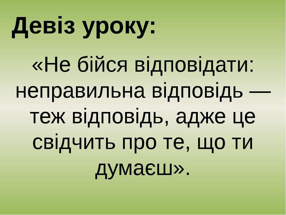 Девіз уроку: «Не бійся відповідати: неправильна відповідь — теж відповідь, ад...