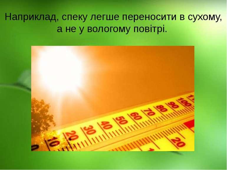 Наприклад, спеку легше переносити в сухому, а не у вологому повітрі.