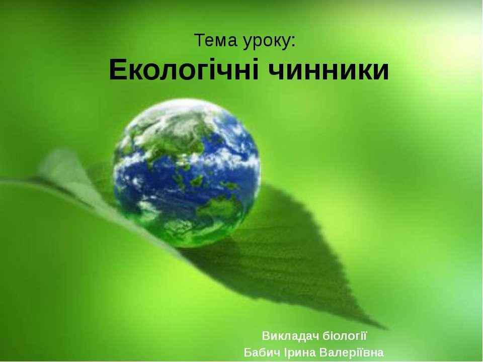Тема уроку: Екологічні чинники Викладач біології Бабич Ірина Валеріївна