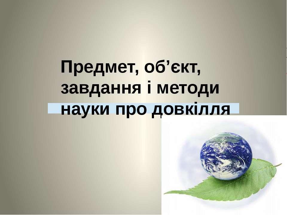 Предмет, об'єкт, завдання і методи науки про довкілля