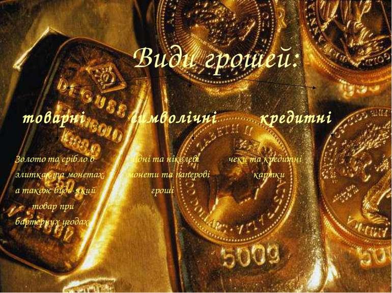 Види грошей: товарні символічні кредитні Золото та срібло в мідні та нікелеві...