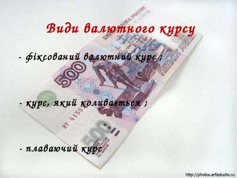 Види валютного курсу - фіксований валютний курс ; - курс, який коливається ; ...