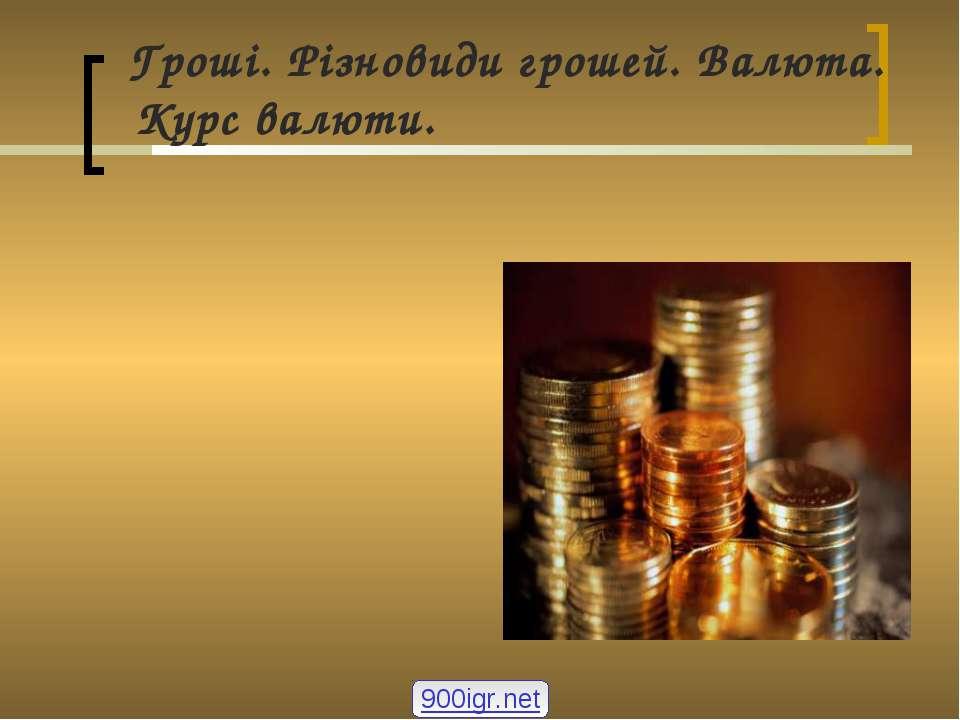 Гроші. Різновиди грошей. Валюта. Курс валюти. 900igr.net